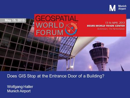 May 15, 2013 Does GIS Stop at the Entrance Door of a Building? Wolfgang Haller Munich Airport.