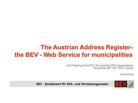 The Austrian Address Register- the BEV - Web Service for municipalities Joint Meeting of the PCC EU and the CPC Iberoamerica, November 28 th -29 th 2007,