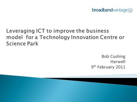 Leveraging ICT to improve the business model for a Technology Innovation Centre or Science Park Bob Cushing Harwell 9 th February 2011.