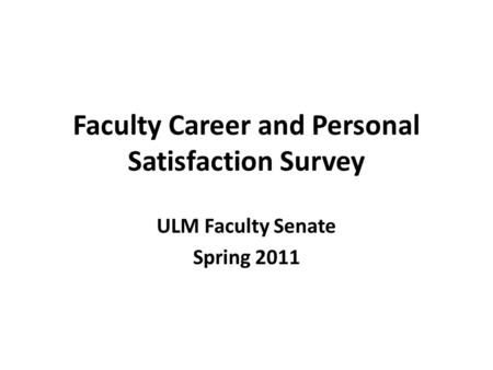 Faculty Career and Personal Satisfaction Survey ULM Faculty Senate Spring 2011.