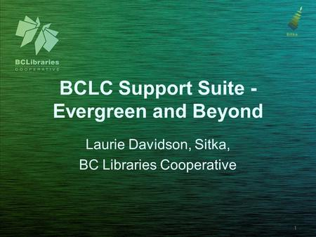 BCLC Support Suite - Evergreen and Beyond Laurie Davidson, Sitka, BC Libraries Cooperative 1.