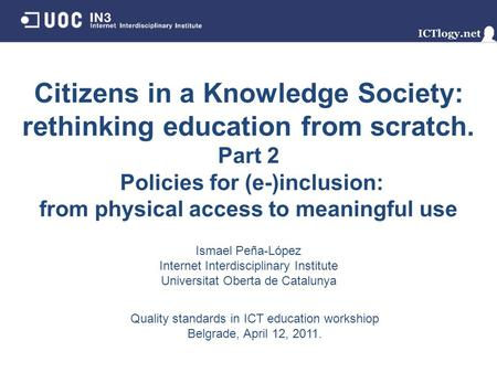 Citizens in a Knowledge Society: rethinking education from scratch. Part 2 Policies for (e-)inclusion: from physical access to meaningful use Ismael Peña-López.