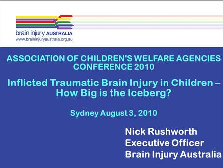 ASSOCIATION OF CHILDREN'S WELFARE AGENCIES CONFERENCE 2010 Inflicted Traumatic Brain Injury in Children – How Big is the Iceberg? Sydney August 3, 2010.