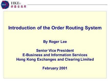 Introduction of the Order Routing System By Roger Lee Senior Vice President E-Business and Information Services Hong Kong Exchanges and Clearing Limited.