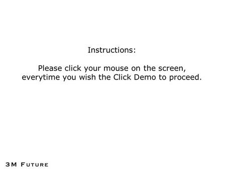 Instructions: Please click your mouse on the screen, everytime you wish the Click Demo to proceed.