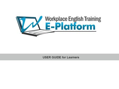 USER GUIDE for Learners. Workplace English Training E-Platform www.workplace-english-training.com INTRODUCTION This User Guide will provide you with useful.