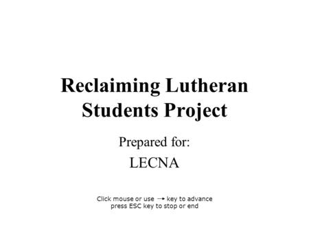 Reclaiming Lutheran Students Project Prepared for: LECNA Click mouse or use key to advance press ESC key to stop or end.