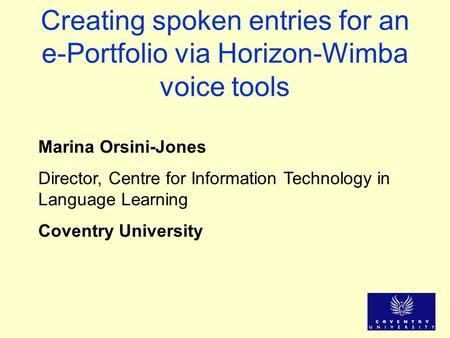 Creating spoken entries for an e-Portfolio via Horizon-Wimba voice tools Marina Orsini-Jones Director, Centre for Information Technology in Language Learning.