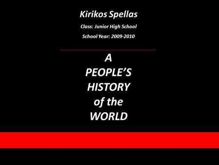 Kirikos Spellas Class: Junior High School School Year: 2009-2010 A PEOPLES HISTORY of the WORLD.