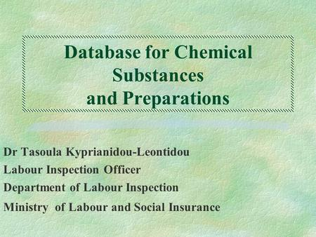 Database for Chemical Substances and Preparations Dr Tasoula Kyprianidou-Leontidou Labour Inspection Officer Department of Labour Inspection Ministry of.