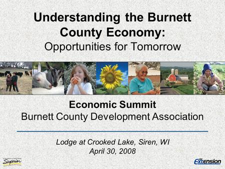 Understanding the Burnett County Economy: Opportunities for Tomorrow Economic Summit Burnett County Development Association Lodge at Crooked Lake, Siren,