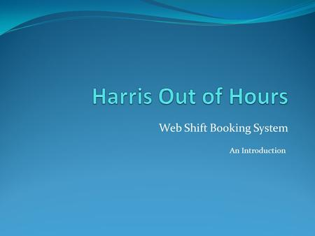 Web Shift Booking System An Introduction. Getting Started You will have received an email giving you the address of the website. Using your web browser.