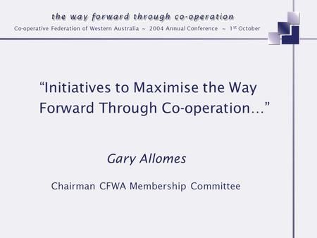 Co-operative Federation of Western Australia ~ 2004 Annual Conference ~ 1 st October Initiatives to Maximise the Way Forward Through Co-operation… Gary.