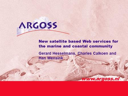 Www.argoss.nl New satellite based Web services for the marine and coastal community Gerard Hesselmans, Charles Calkoen and Han Wensink www.argoss.nl.