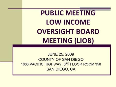 PUBLIC MEETING LOW INCOME OVERSIGHT BOARD MEETING (LIOB) JUNE 25, 2009 COUNTY OF SAN DIEGO 1600 PACIFIC HIGHWAY, 3 RD FLOOR ROOM 358 SAN DIEGO, CA.
