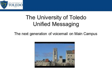 The next generation of voicemail on Main Campus The University of Toledo Unified Messaging.