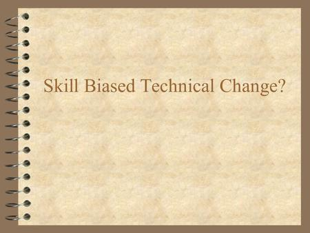 Skill Biased Technical Change?. Issues 4 With What Skills Are Computers Complements? 4 Did Computers Change Job Content or Institutional Structures? 4.