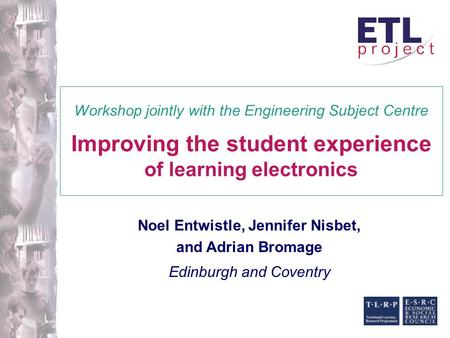 Noel Entwistle, Jennifer Nisbet, and Adrian Bromage Edinburgh and Coventry Workshop jointly with the Engineering Subject Centre Improving the student experience.
