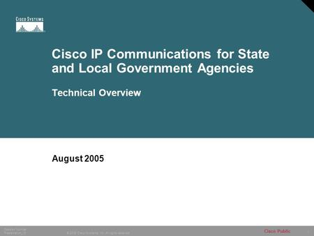 1 © 2005 Cisco Systems, Inc. All rights reserved. Session Number Presentation_ID Cisco Public Cisco IP Communications for State and Local Government Agencies.