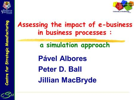 Centre for Strategic Manufacturing Assessing the impact of e-business in business processes : a simulation approach Pável Albores Peter D. Ball Jillian.