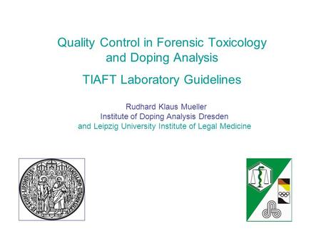 Quality Control in Forensic Toxicology and Doping Analysis TIAFT Laboratory Guidelines Rudhard Klaus Mueller Institute of Doping Analysis Dresden and Leipzig.