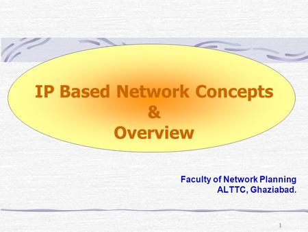 1 IP Based Network Concepts & Overview Faculty of Network Planning ALTTC, Ghaziabad.