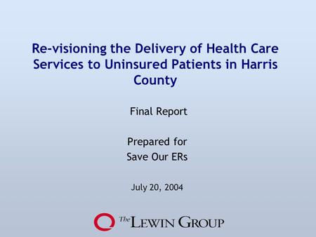 Re-visioning the Delivery of Health Care Services to Uninsured Patients in Harris County Final Report Prepared for Save Our ERs July 20, 2004.