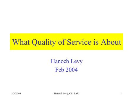 3/3/2004Hanoch Levy, CS, TAU1 What Quality of Service is About Hanoch Levy Feb 2004.