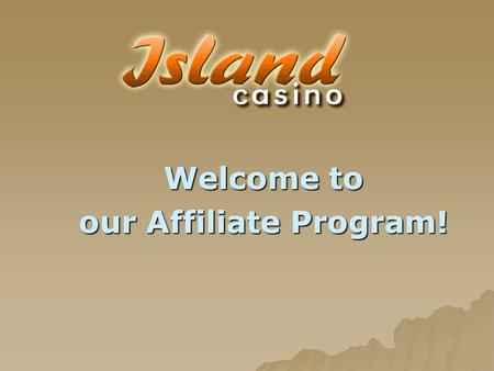 Welcome to our Affiliate Program!. Contents Slide 3:Introduction to the IslandCasino.com Affiliate Program Slide 4:Advantages of the Affiliate program.