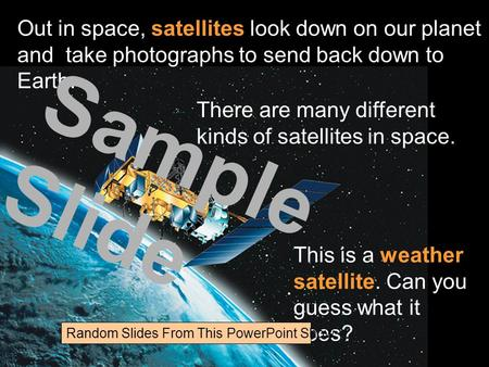Out in space, satellites look down on our planet and take photographs to send back down to Earth. There are many different kinds of satellites in space.