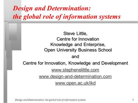 Design and Determination: the global role of information systems 1 Steve Little, Centre for Innovation Knowledge and Enterprise, Open University Business.