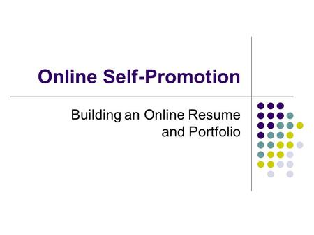Online Self-Promotion Building an Online Resume and Portfolio.