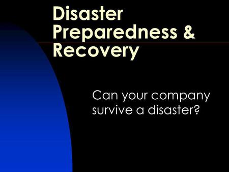 Disaster Preparedness & Recovery Can your company survive a disaster?