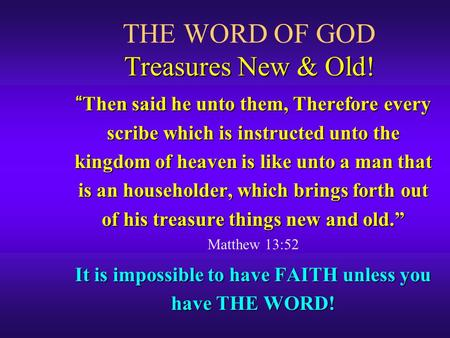 Treasures New & Old! THE WORD OF GOD Treasures New & Old! Then said he unto them, Therefore every scribe which is instructed unto the kingdom of heaven.