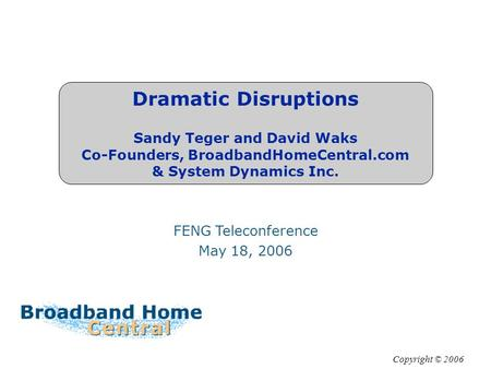 Dramatic Disruptions Sandy Teger and David Waks Co-Founders, BroadbandHomeCentral.com & System Dynamics Inc. FENG Teleconference May 18, 2006 Copyright.