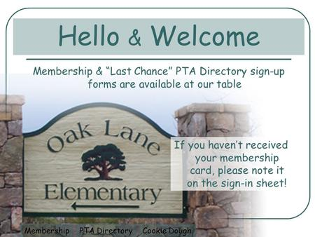 Hello & Welcome Membership & Last Chance PTA Directory sign-up forms are available at our table If you havent received your membership card, please note.