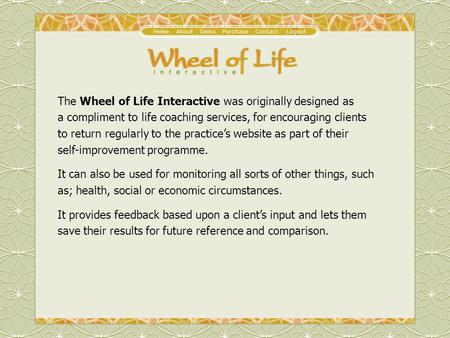 The Wheel of Life Interactive was originally designed as a compliment to life coaching services, for encouraging clients to return regularly to the practices.