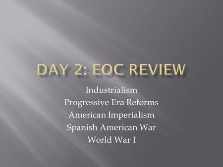 Industrialism Progressive Era Reforms American Imperialism Spanish American War World War I.