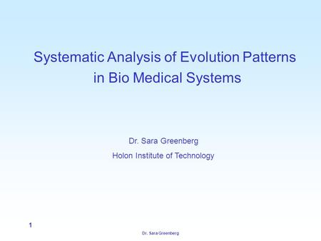 Dr. Sara Greenberg 1 Systematic Analysis of Evolution Patterns in Bio Medical Systems Dr. Sara Greenberg Holon Institute of Technology.