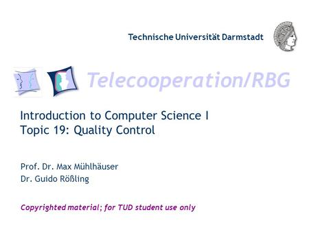 Telecooperation/RBG Technische Universität Darmstadt Copyrighted material; for TUD student use only Introduction to Computer Science I Topic 19: Quality.