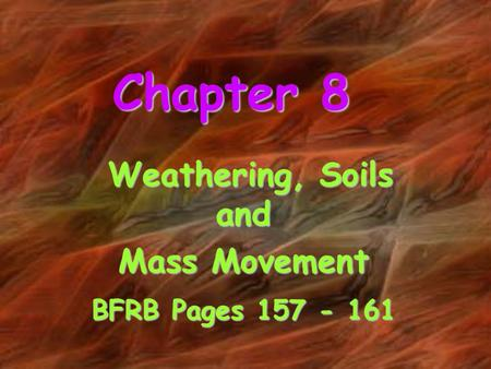 Chapter 8 Weathering, Soils and Weathering, Soils and Mass Movement BFRB Pages 157 - 161.
