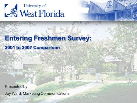 Entering Freshmen Survey: 2001 to 2007 Comparison Entering Freshmen Survey: 2001 to 2007 Comparison Presented by: Joy Ward, Marketing Communications.