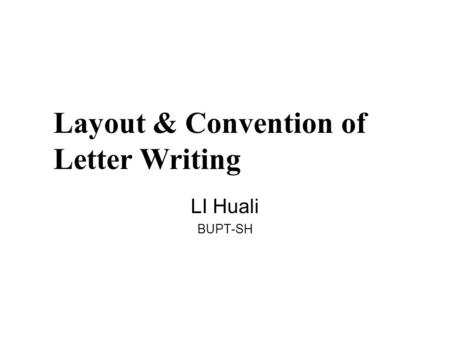Layout & Convention of Letter Writing LI Huali BUPT-SH.