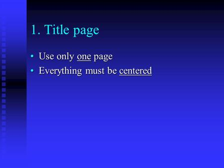 1. Title page Use only one pageUse only one page Everything must be centeredEverything must be centered.