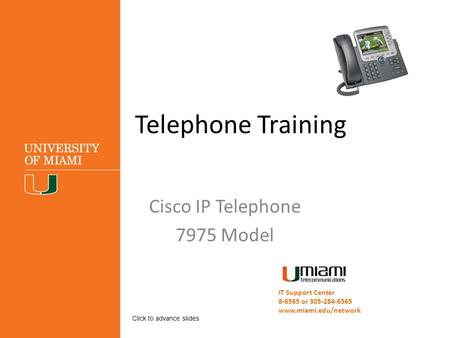 Telephone Training Cisco IP Telephone 7975 Model IT Support Center 8-6565 or 305-284-6565 www.miami.edu/network Click to advance slides.