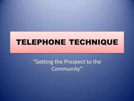 TELEPHONE TECHNIQUE Getting the Prospect to the Community.
