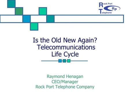 Is the Old New Again? Telecommunications Life Cycle Raymond Henagan CEO/Manager Rock Port Telephone Company.