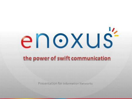 Presentation for Information Networks. the power of swift communication eNoxus Communications Spin-off of e-COMPASS Founded in March 2008 Located near.