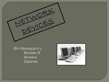 NETWORK DEVICES By- Ninaada.p.l Shama.S Shikha Deepak.