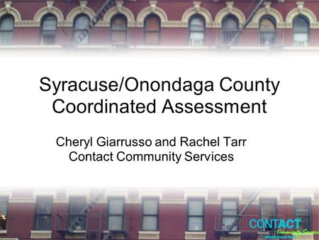 Syracuse/Onondaga County Coordinated Assessment Cheryl Giarrusso and Rachel Tarr Contact Community Services.